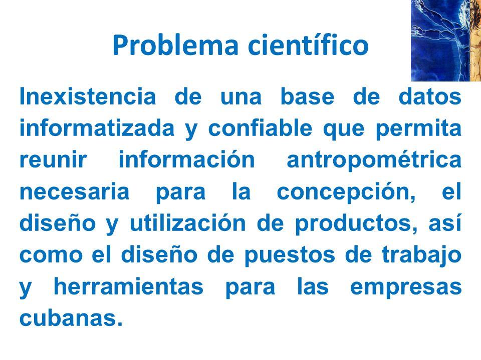 Problema científico Inexistencia de una base de datos informatizada y confiable que permita reunir información antropométrica necesaria para la concepción, el diseño y utilización de productos, así como el diseño de puestos de trabajo y herramientas para las empresas cubanas.