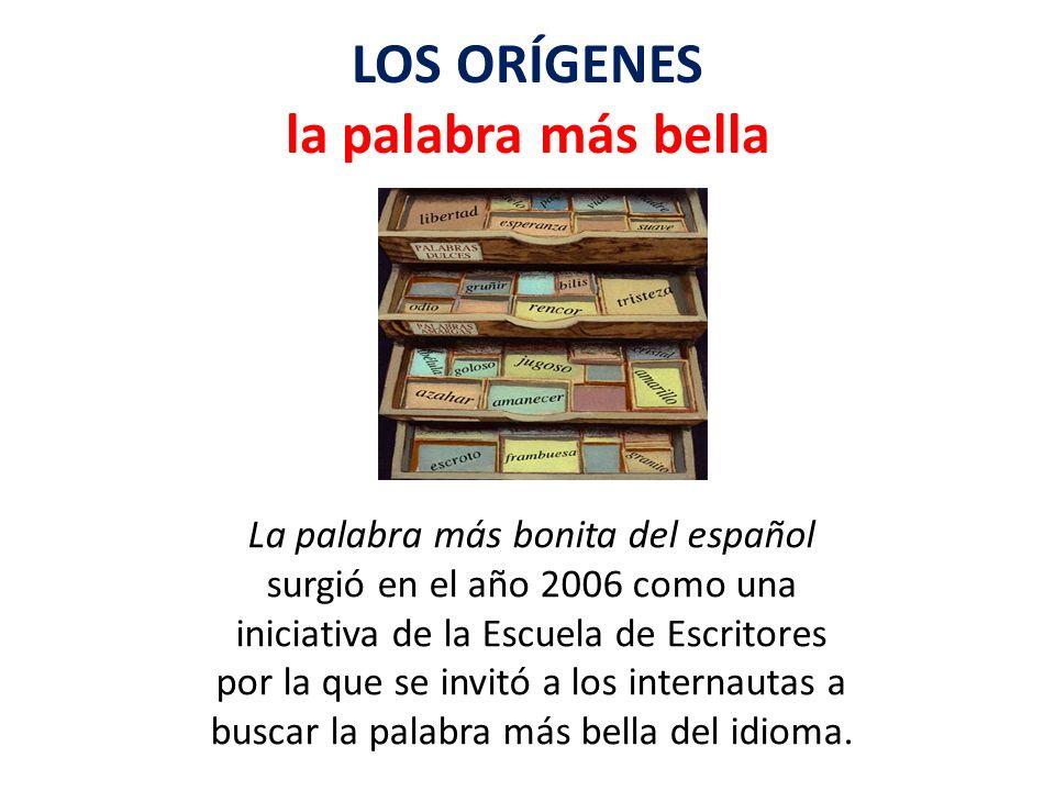 LOS ORÍGENES la palabra más bella La palabra más bonita del español surgió en el año 2006 como una iniciativa de la Escuela de Escritores por la que s