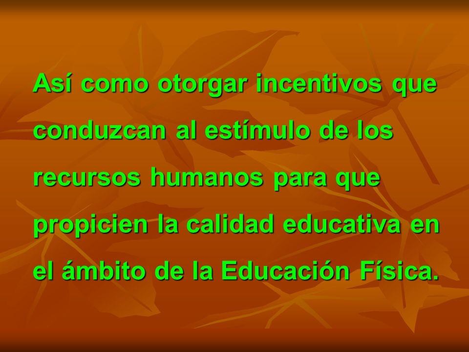 Así como otorgar incentivos que conduzcan al estímulo de los recursos humanos para que propicien la calidad educativa en el ámbito de la Educación Física.