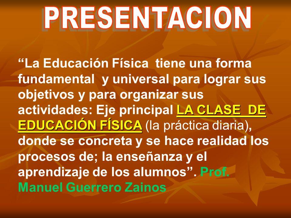 LA CLASE DE EDUCACIÓN FÍSICA La Educación Física tiene una forma fundamental y universal para lograr sus objetivos y para organizar sus actividades: Eje principal LA CLASE DE EDUCACIÓN FÍSICA (la práctica diaria), donde se concreta y se hace realidad los procesos de; la enseñanza y el aprendizaje de los alumnos.