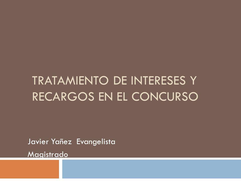TRATAMIENTO DE INTERESES Y RECARGOS EN EL CONCURSO Javier Yañez Evangelista Magistrado