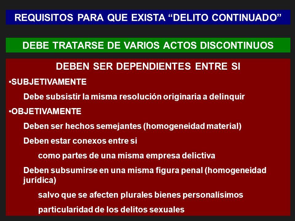 REQUISITOS PARA QUE EXISTA DELITO CONTINUADO DEBE TRATARSE DE VARIOS ACTOS DISCONTINUOS DEBEN SER DEPENDIENTES ENTRE SI SUBJETIVAMENTE Debe subsistir