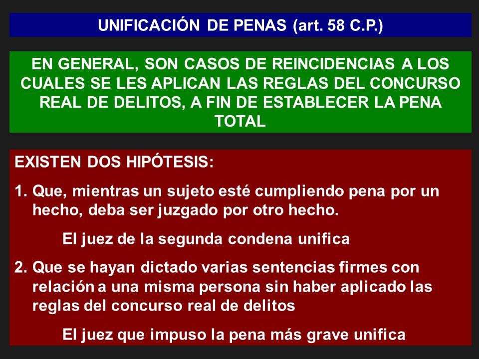 UNIFICACIÓN DE PENAS (art. 58 C.P.) EN GENERAL, SON CASOS DE REINCIDENCIAS A LOS CUALES SE LES APLICAN LAS REGLAS DEL CONCURSO REAL DE DELITOS, A FIN