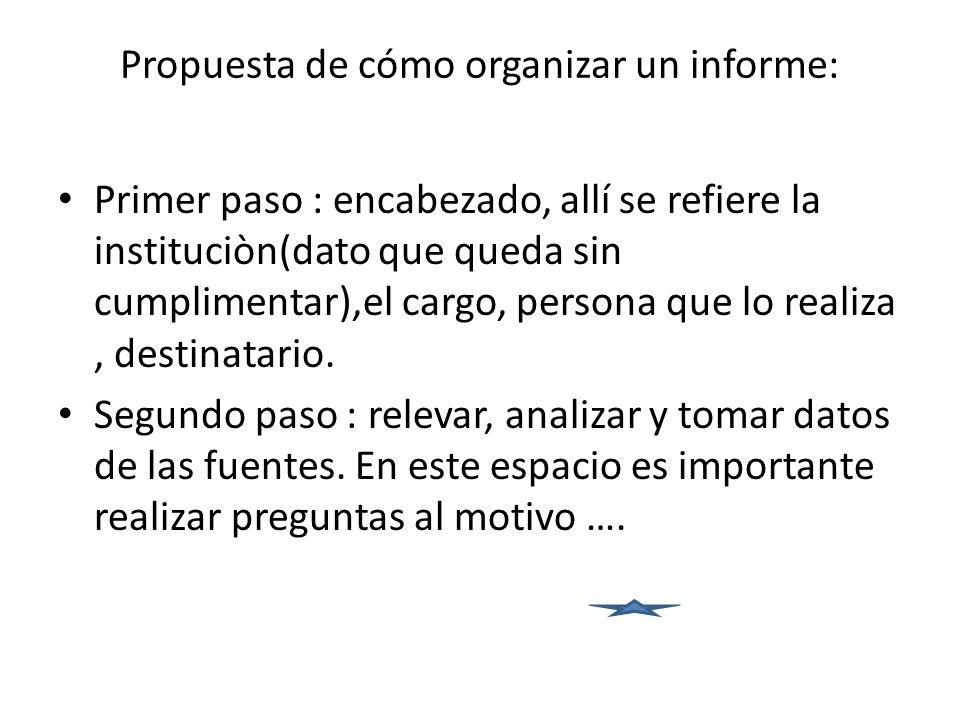 Propuesta de cómo organizar un informe: Primer paso : encabezado, allí se refiere la instituciòn(dato que queda sin cumplimentar),el cargo, persona qu