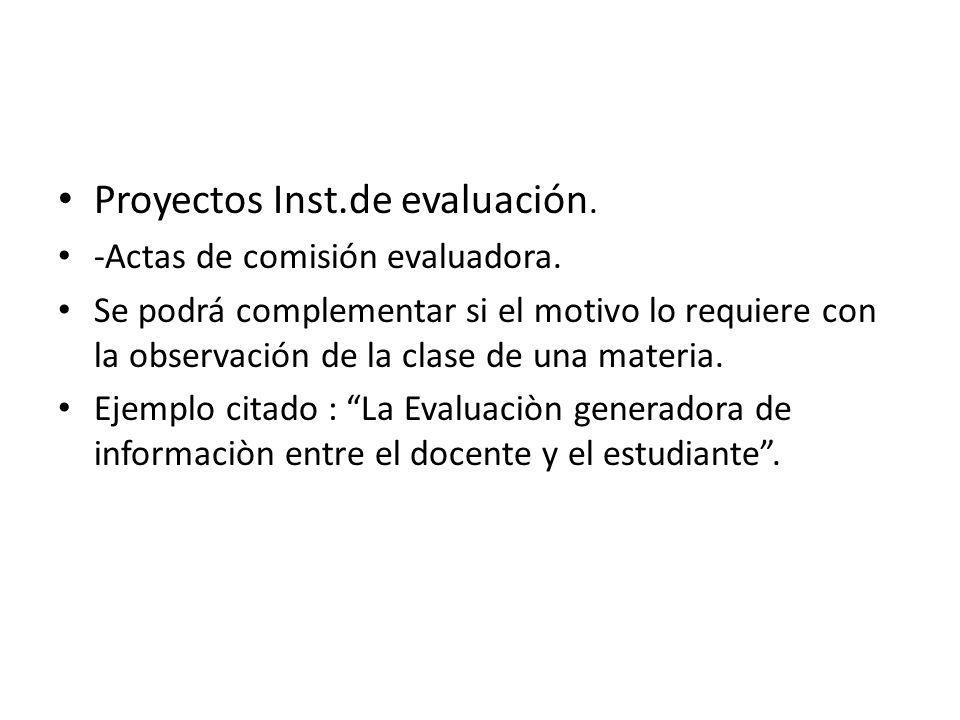 Proyectos Inst.de evaluación. -Actas de comisión evaluadora. Se podrá complementar si el motivo lo requiere con la observación de la clase de una mate
