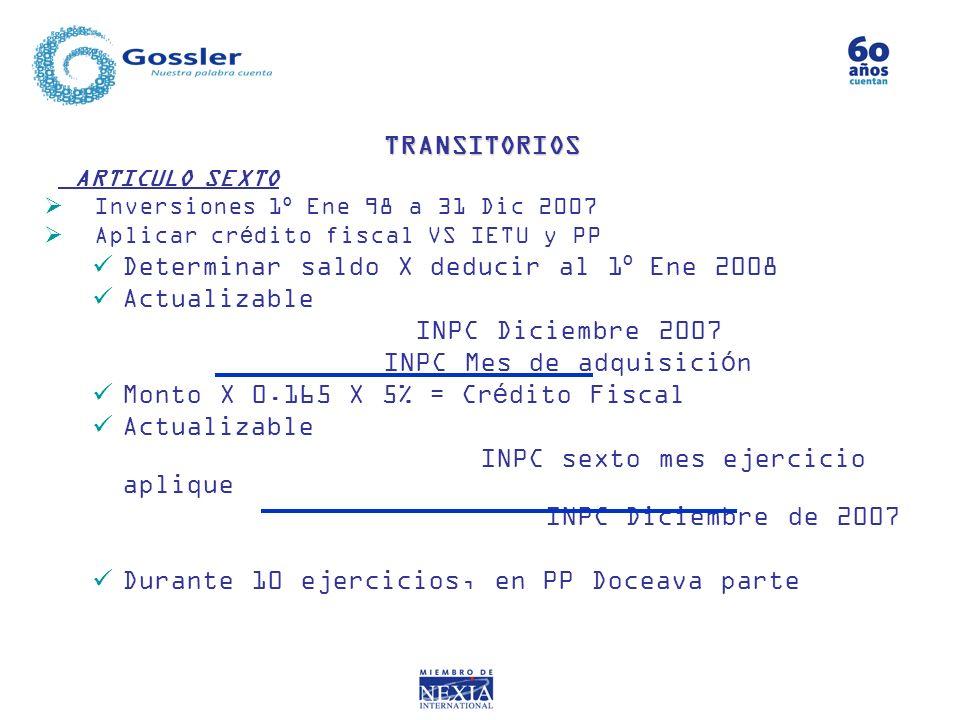 ARTICULO SEXTO Inversiones 1º Ene 98 a 31 Dic 2007 Aplicar crédito fiscal VS IETU y PP Determinar saldo X deducir al 1º Ene 2008 Actualizable INPC Dic