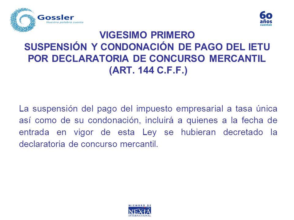 VIGESIMO PRIMERO SUSPENSIÓN Y CONDONACIÓN DE PAGO DEL IETU POR DECLARATORIA DE CONCURSO MERCANTIL (ART. 144 C.F.F.) La suspensión del pago del impuest