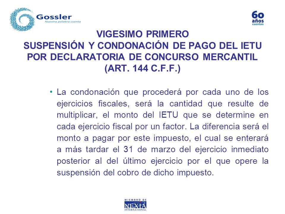 VIGESIMO PRIMERO SUSPENSIÓN Y CONDONACIÓN DE PAGO DEL IETU POR DECLARATORIA DE CONCURSO MERCANTIL (ART. 144 C.F.F.) La condonación que procederá por c
