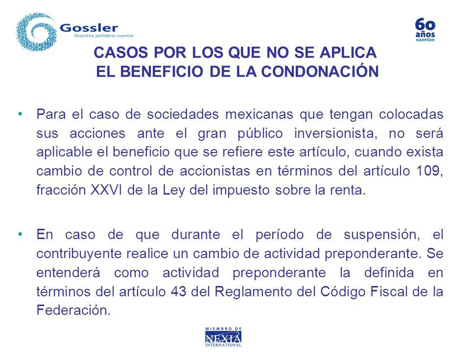 CASOS POR LOS QUE NO SE APLICA EL BENEFICIO DE LA CONDONACIÓN Para el caso de sociedades mexicanas que tengan colocadas sus acciones ante el gran públ