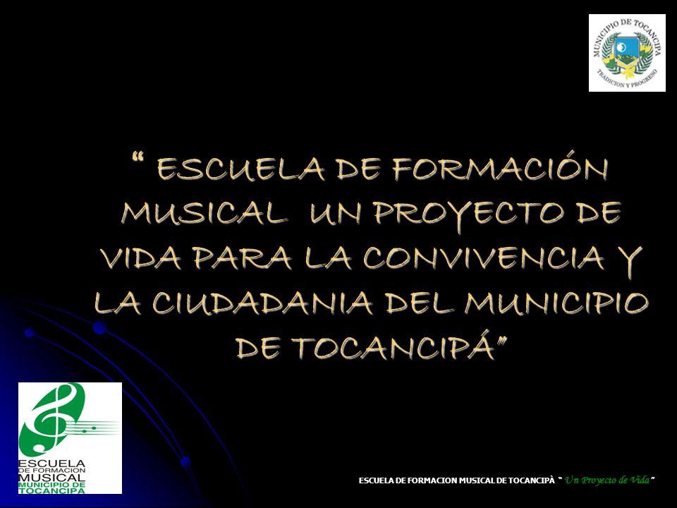 ESCUELA DE FORMACIÓN MUSICAL UN PROYECTO DE VIDA PARA LA CONVIVENCIA Y LA CIUDADANIA DEL MUNICIPIO DE TOCANCIPÁ ESCUELA DE FORMACIÓN MUSICAL UN PROYEC