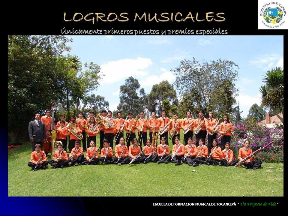 LOGROS MUSICALES Únicamente primeros puestos y premios especiales ESCUELA DE FORMACION MUSICAL DE TOCANCIPÀ Un Proyecto de Vida