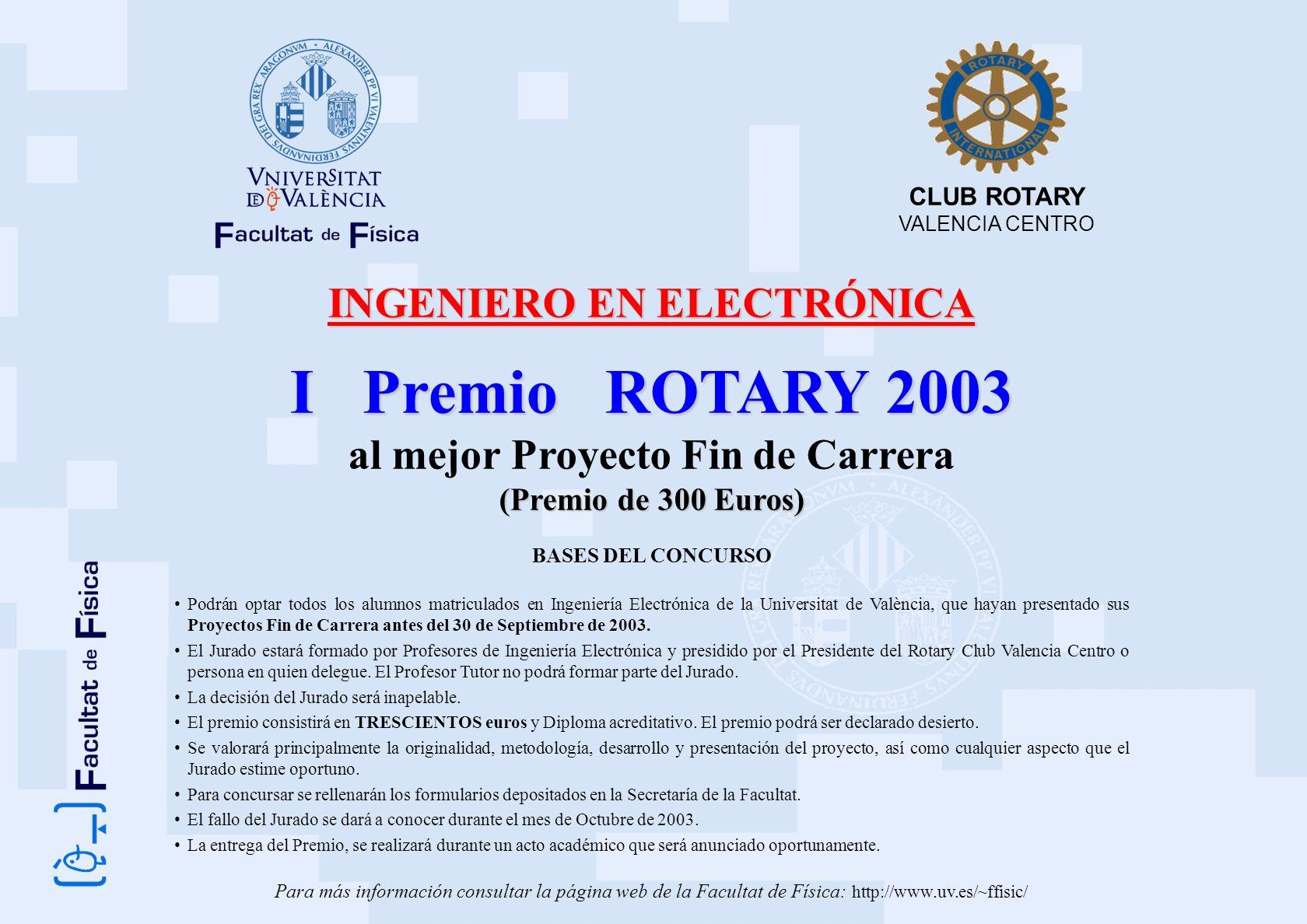 INGENIERO EN ELECTRÓNICA I Premio ROTARY 2003 al mejor Proyecto Fin de Carrera (Premio de 300 Euros) BASES DEL CONCURSO Podrán optar todos los alumnos