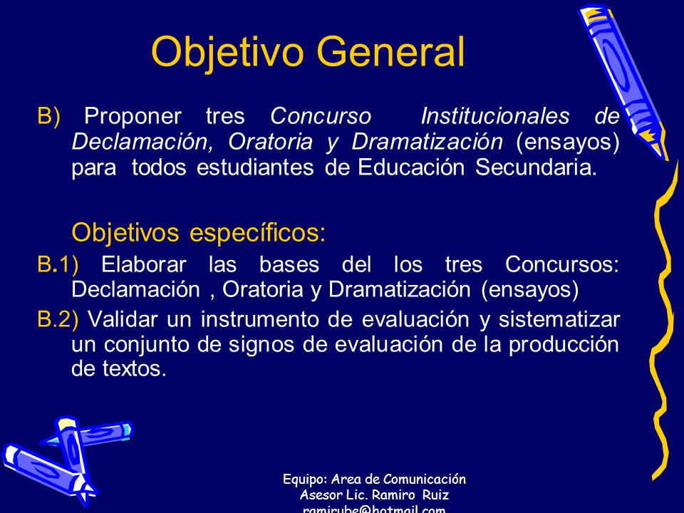 Equipo: Area de Comunicación Asesor Lic. Ramiro Ruiz ramirube@hotmail.com Objetivo General B) Proponer tres Concurso Institucionales de Declamación, O