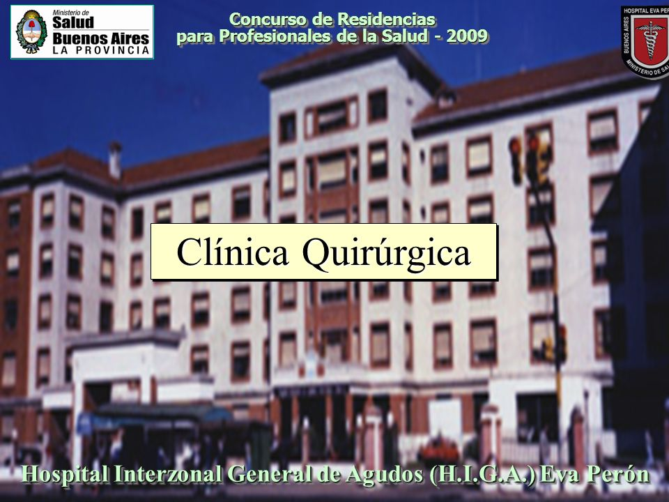 Concurso de Residencias para Profesionales de la Salud - 2009 Especialidad Básica: CLÍNICA QUIRÚRGICA ESTABLECIMIENTO: Hospital Interzonal de Agudos (H.I.G.A.) EVA PERÓN DEPENDENCIA ADMINISTRATIVA: Ministerio de Salud Dirección: Ricardo Balbín 900.