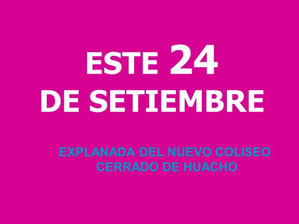 ESTE 24 DE SETIEMBRE EXPLANADA DEL NUEVO COLISEO CERRADO DE HUACHO