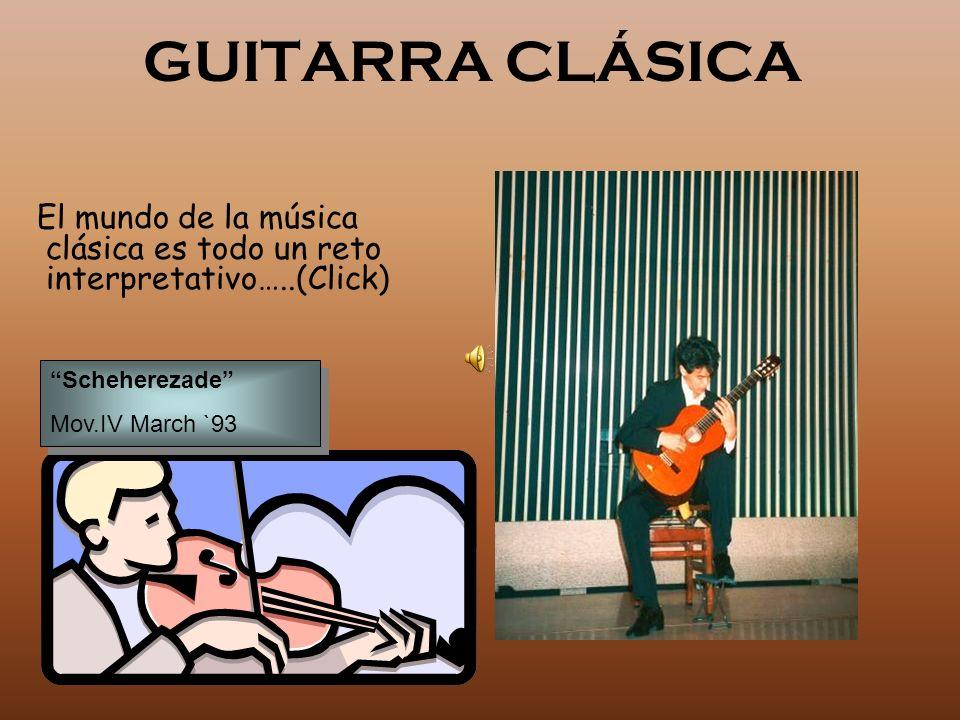 GUITARRA CLÁSICA El mundo de la música clásica es todo un reto interpretativo…..(Click) Scheherezade Mov.IV March `93 Scheherezade Mov.IV March `93