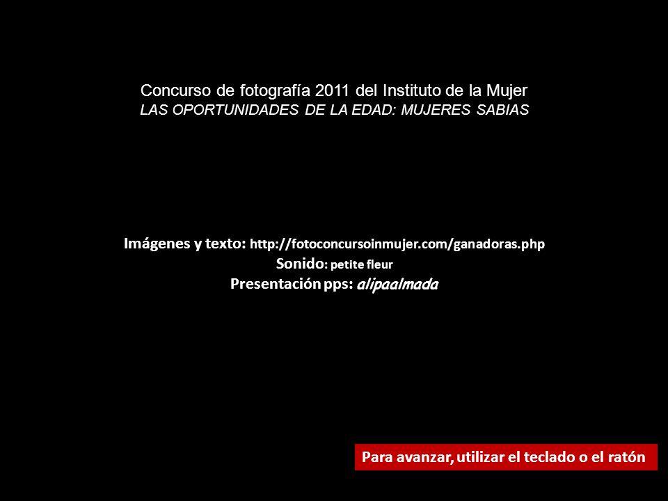 Imágenes y texto: http://fotoconcursoinmujer.com/ganadoras.php Sonido : petite fleur Presentación pps: alipaalmada Para avanzar, utilizar el teclado o el ratón Concurso de fotografía 2011 del Instituto de la Mujer LAS OPORTUNIDADES DE LA EDAD: MUJERES SABIAS