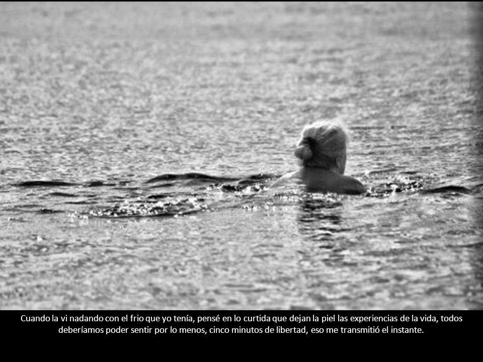 Cuando la vi nadando con el frio que yo tenía, pensé en lo curtida que dejan la piel las experiencias de la vida, todos deberíamos poder sentir por lo menos, cinco minutos de libertad, eso me transmitió el instante.