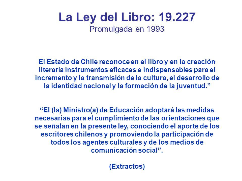La Ley del Libro: 19.227 Promulgada en 1993 El Estado de Chile reconoce en el libro y en la creación literaria instrumentos eficaces e indispensables para el incremento y la transmisión de la cultura, el desarrollo de la identidad nacional y la formación de la juventud.