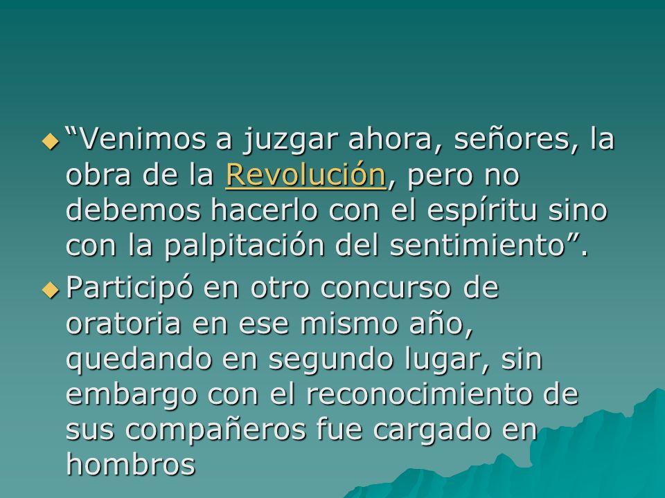 Venimos a juzgar ahora, señores, la obra de la Revolución, pero no debemos hacerlo con el espíritu sino con la palpitación del sentimiento. Venimos a