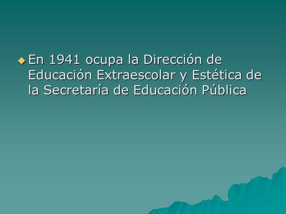 En 1941 ocupa la Dirección de Educación Extraescolar y Estética de la Secretaría de Educación Pública En 1941 ocupa la Dirección de Educación Extraesc