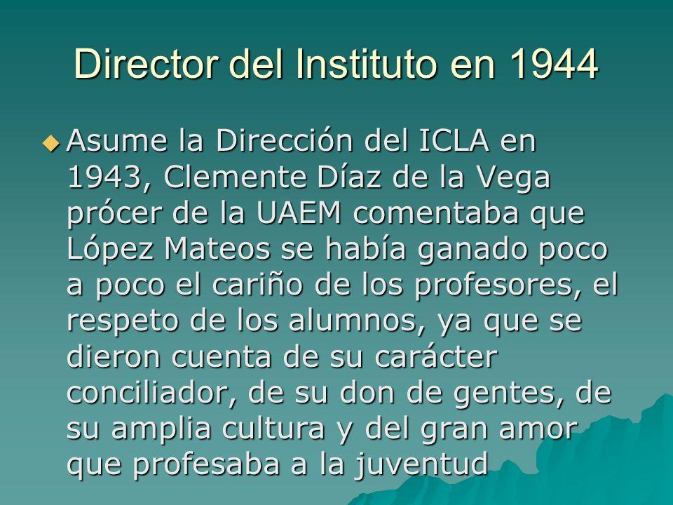 Director del Instituto en 1944 Asume la Dirección del ICLA en 1943, Clemente Díaz de la Vega prócer de la UAEM comentaba que López Mateos se había gan