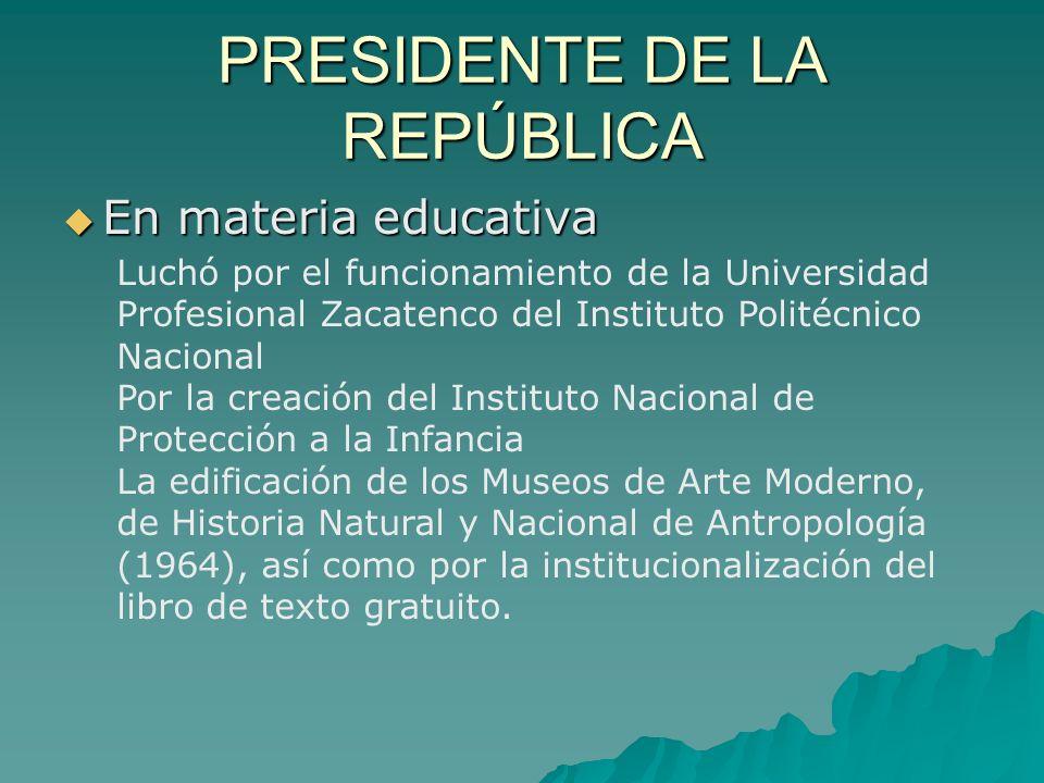 PRESIDENTE DE LA REPÚBLICA En materia educativa En materia educativa Luchó por el funcionamiento de la Universidad Profesional Zacatenco del Instituto