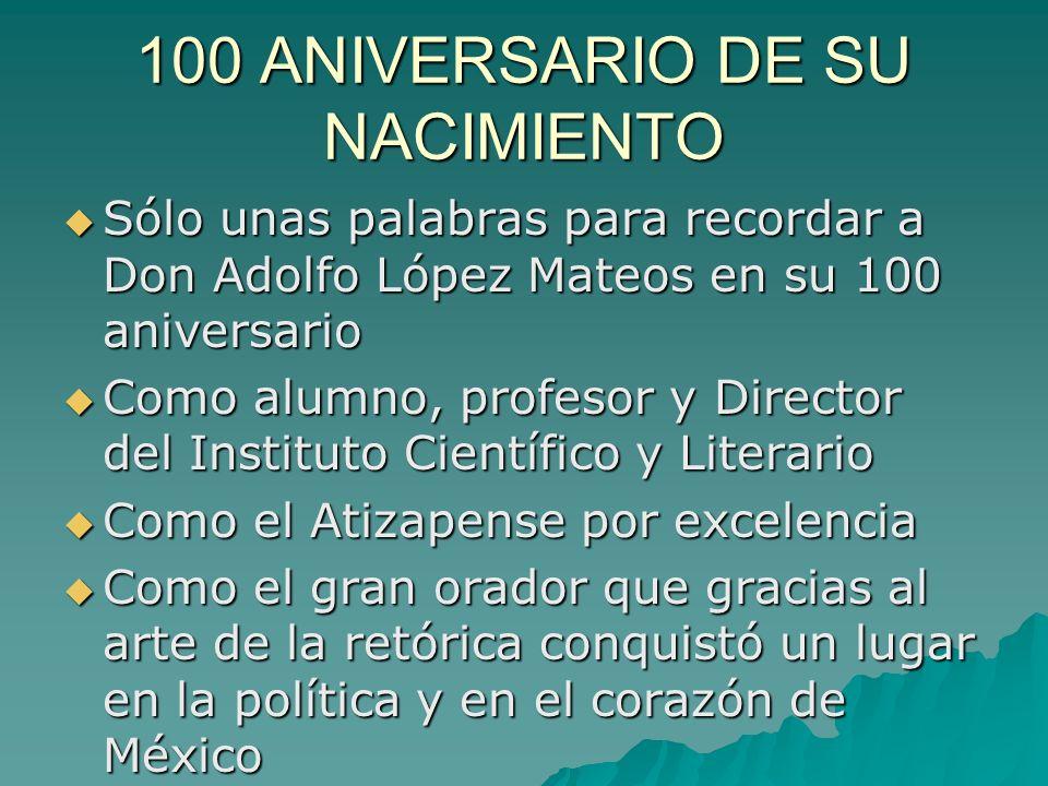 100 ANIVERSARIO DE SU NACIMIENTO Sólo unas palabras para recordar a Don Adolfo López Mateos en su 100 aniversario Sólo unas palabras para recordar a D