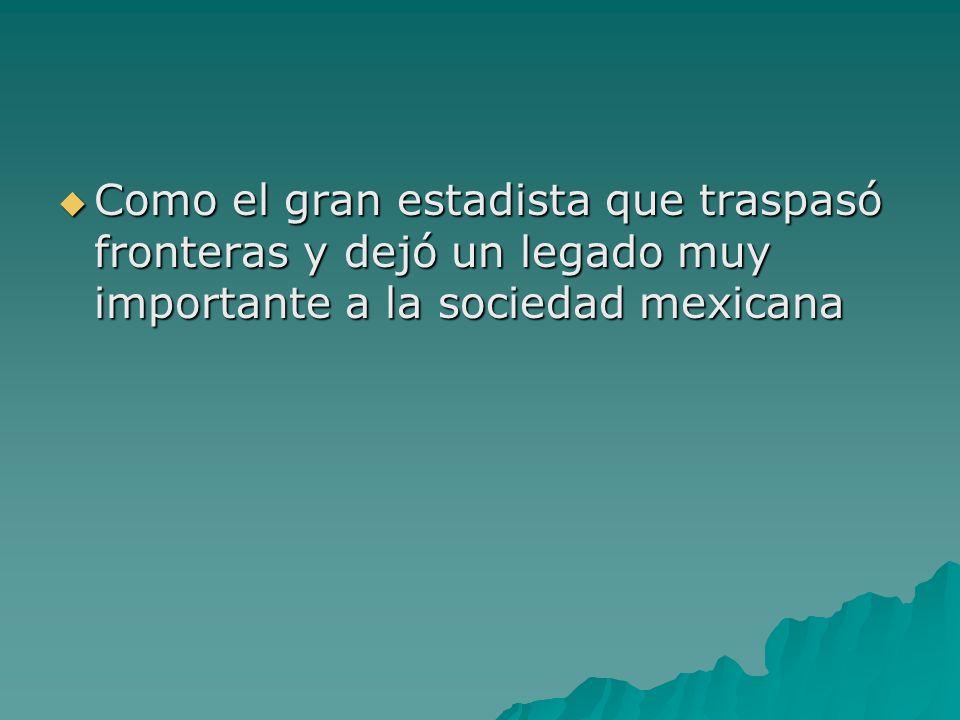 Como el gran estadista que traspasó fronteras y dejó un legado muy importante a la sociedad mexicana Como el gran estadista que traspasó fronteras y d