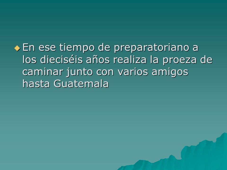 En ese tiempo de preparatoriano a los dieciséis años realiza la proeza de caminar junto con varios amigos hasta Guatemala En ese tiempo de preparatori