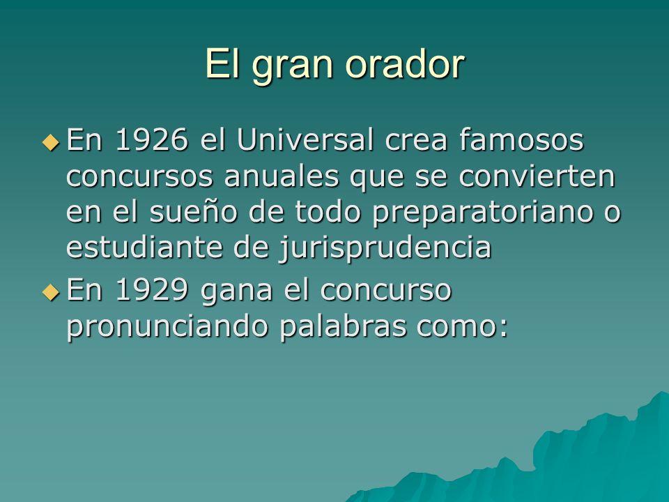 El gran orador En 1926 el Universal crea famosos concursos anuales que se convierten en el sueño de todo preparatoriano o estudiante de jurisprudencia