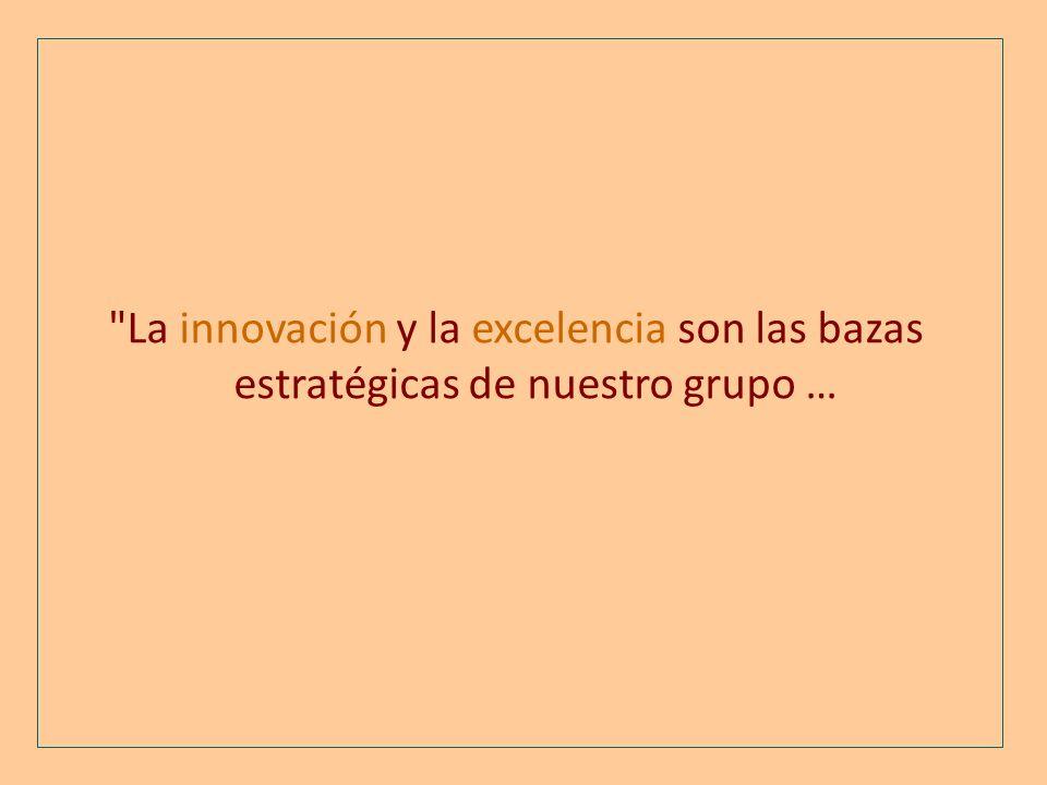 La innovación y la excelencia son las bazas estratégicas de nuestro grupo …