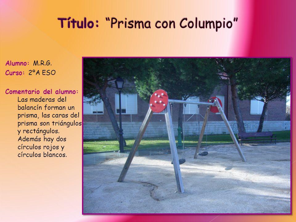 Alumno: M.R.G. Curso: 2ºA ESO Comentario del alumno: Las maderas del balancín forman un prisma, las caras del prisma son triángulos y rectángulos. Ade
