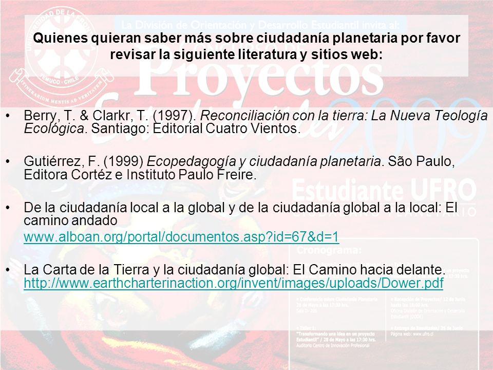 Quienes quieran saber más sobre ciudadanía planetaria por favor revisar la siguiente literatura y sitios web: Berry, T. & Clarkr, T. (1997). Reconcili