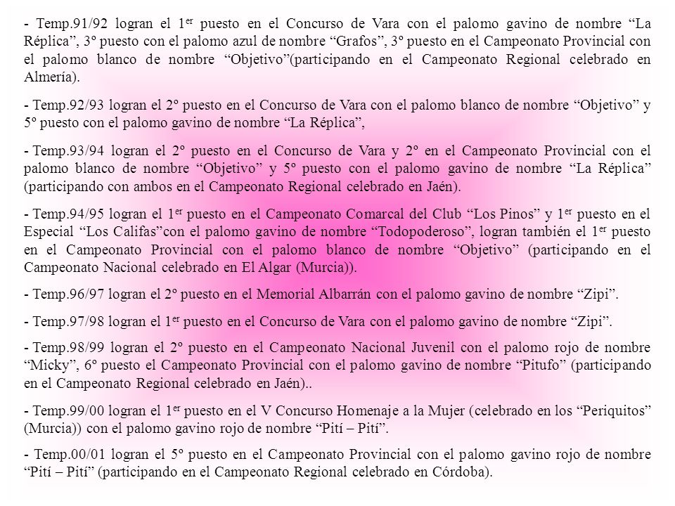 - Temp.92/93 logran el 2º puesto en el Concurso de Vara con el palomo blanco de nombre Objetivo y 5º puesto con el palomo gavino de nombre La Réplica, - Temp.91/92 logran el 1 er puesto en el Concurso de Vara con el palomo gavino de nombre La Réplica, 3º puesto con el palomo azul de nombre Grafos, 3º puesto en el Campeonato Provincial con el palomo blanco de nombre Objetivo(participando en el Campeonato Regional celebrado en Almería).