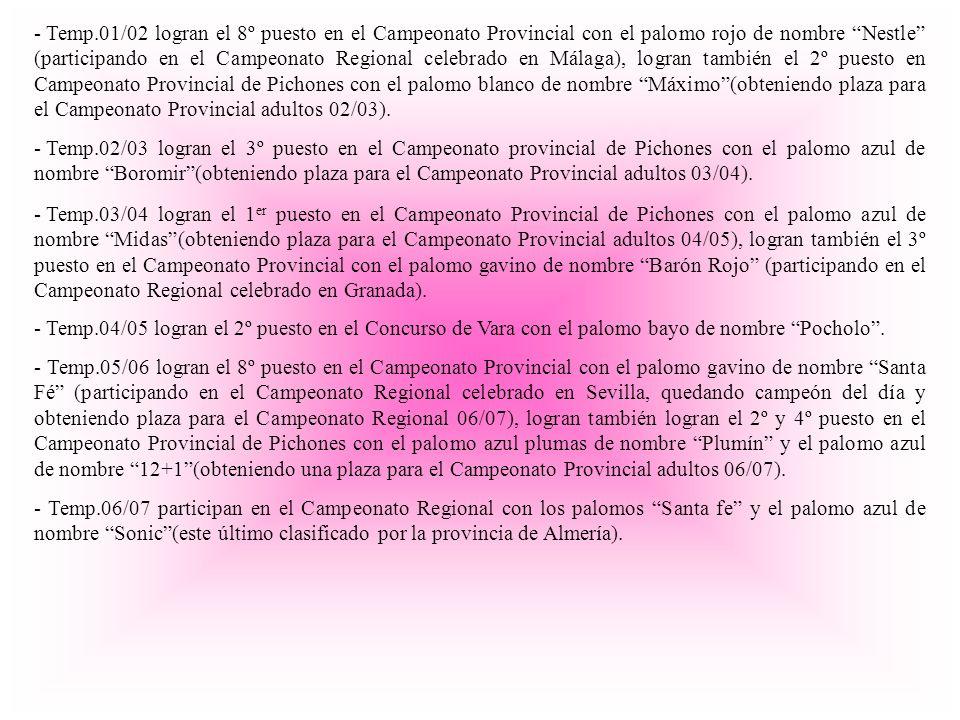 - Temp.01/02 logran el 8º puesto en el Campeonato Provincial con el palomo rojo de nombre Nestle (participando en el Campeonato Regional celebrado en Málaga), logran también el 2º puesto en Campeonato Provincial de Pichones con el palomo blanco de nombre Máximo(obteniendo plaza para el Campeonato Provincial adultos 02/03).