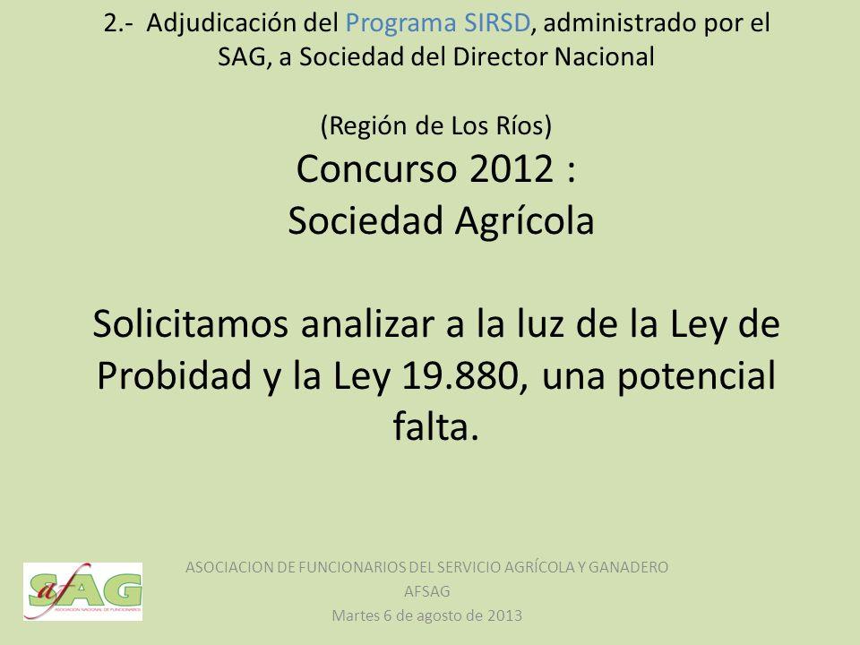 2.- Adjudicación del Programa SIRSD, administrado por el SAG, a Sociedad del Director Nacional (Región de Los Ríos) Concurso 2012 : Sociedad Agrícola Solicitamos analizar a la luz de la Ley de Probidad y la Ley 19.880, una potencial falta.