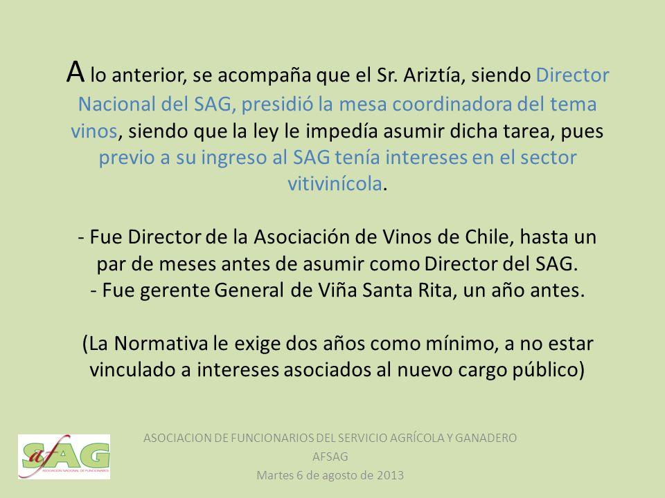 A lo anterior, se acompaña que el Sr. Ariztía, siendo Director Nacional del SAG, presidió la mesa coordinadora del tema vinos, siendo que la ley le im
