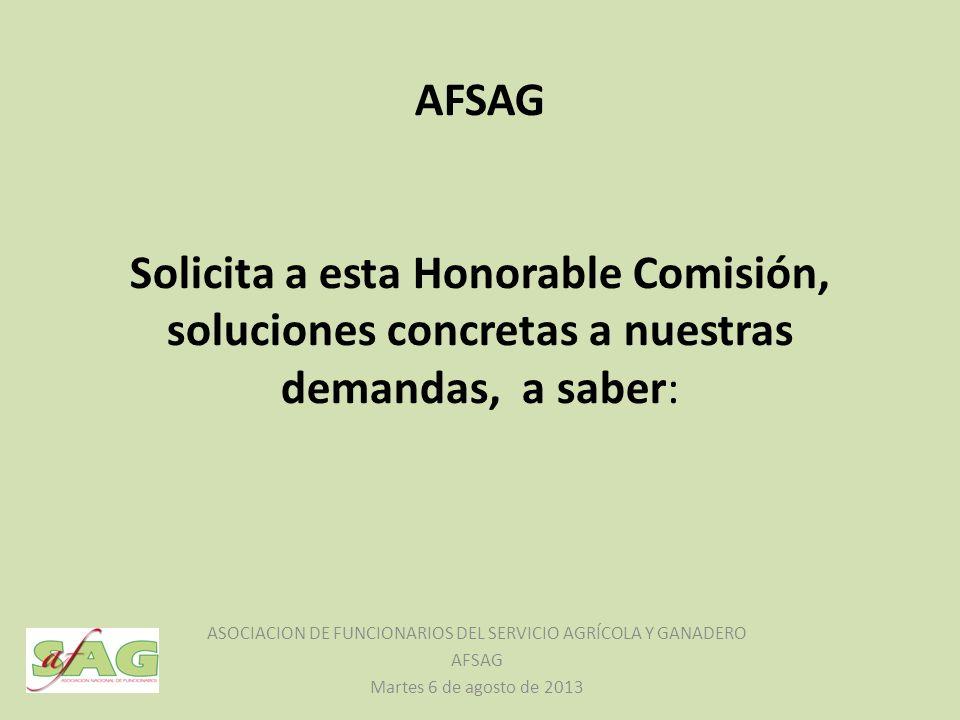 AFSAG Solicita a esta Honorable Comisión, soluciones concretas a nuestras demandas, a saber: ASOCIACION DE FUNCIONARIOS DEL SERVICIO AGRÍCOLA Y GANADERO AFSAG Martes 6 de agosto de 2013