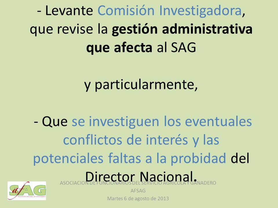 - Levante Comisión Investigadora, que revise la gestión administrativa que afecta al SAG y particularmente, - Que se investiguen los eventuales conflictos de interés y las potenciales faltas a la probidad del Director Nacional.