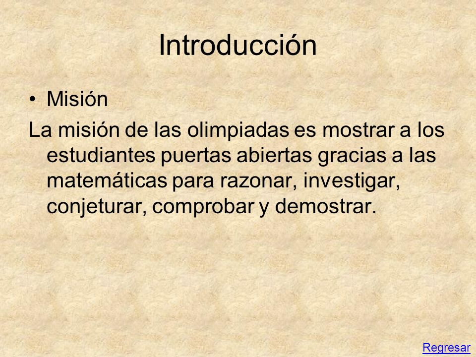 Introducción Misión La misión de las olimpiadas es mostrar a los estudiantes puertas abiertas gracias a las matemáticas para razonar, investigar, conj
