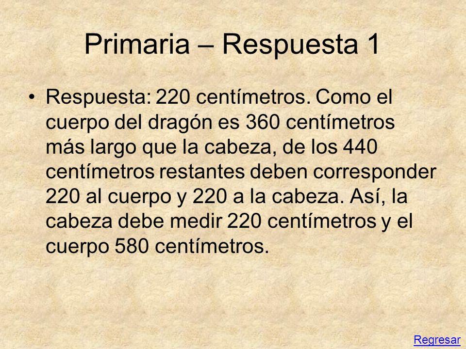 Primaria – Respuesta 1 Respuesta: 220 centímetros. Como el cuerpo del dragón es 360 centímetros más largo que la cabeza, de los 440 centímetros restan