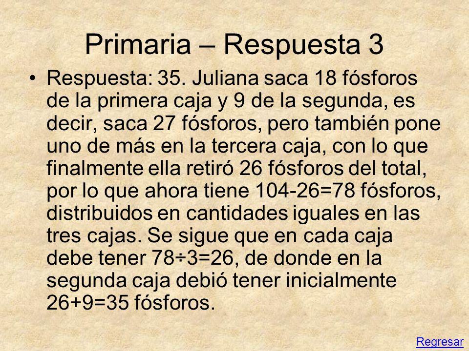 Primaria – Respuesta 3 Respuesta: 35. Juliana saca 18 fósforos de la primera caja y 9 de la segunda, es decir, saca 27 fósforos, pero también pone uno