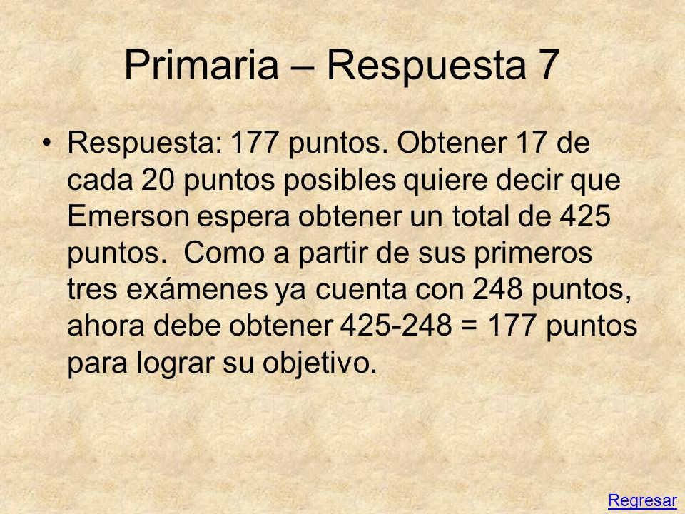 Primaria – Respuesta 7 Respuesta: 177 puntos. Obtener 17 de cada 20 puntos posibles quiere decir que Emerson espera obtener un total de 425 puntos. Co