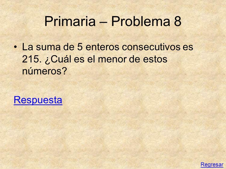 Primaria – Problema 8 La suma de 5 enteros consecutivos es 215. ¿Cuál es el menor de estos números? Respuesta Regresar
