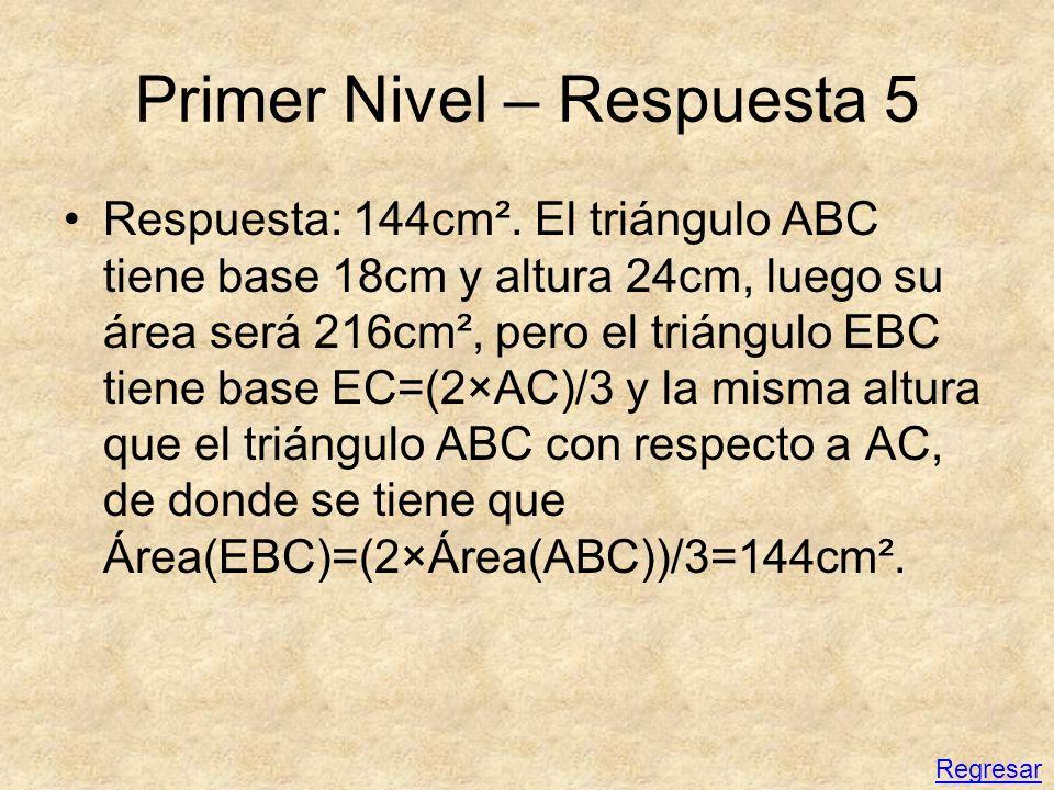 Primer Nivel – Respuesta 5 Respuesta: 144cm². El triángulo ABC tiene base 18cm y altura 24cm, luego su área será 216cm², pero el triángulo EBC tiene b