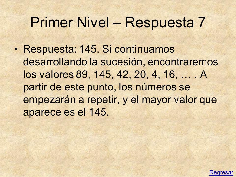 Primer Nivel – Respuesta 7 Respuesta: 145. Si continuamos desarrollando la sucesión, encontraremos los valores 89, 145, 42, 20, 4, 16, …. A partir de