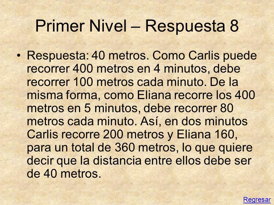 Primer Nivel – Respuesta 8 Respuesta: 40 metros. Como Carlis puede recorrer 400 metros en 4 minutos, debe recorrer 100 metros cada minuto. De la misma