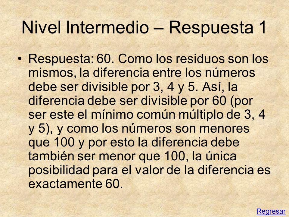 Nivel Intermedio – Respuesta 1 Respuesta: 60. Como los residuos son los mismos, la diferencia entre los números debe ser divisible por 3, 4 y 5. Así,