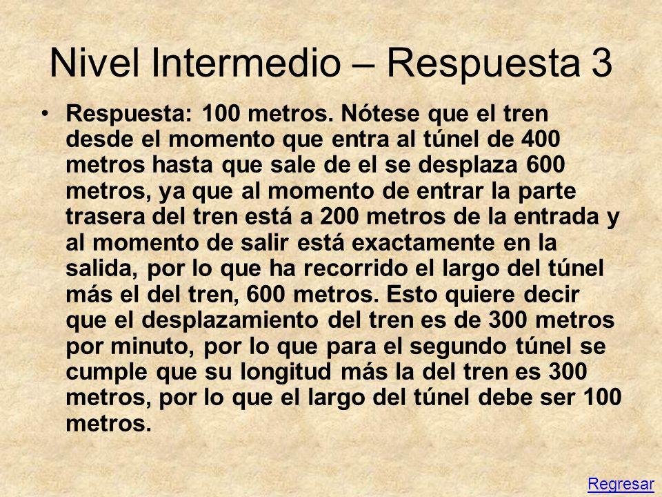 Nivel Intermedio – Respuesta 3 Respuesta: 100 metros. Nótese que el tren desde el momento que entra al túnel de 400 metros hasta que sale de el se des